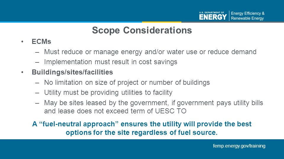 femp.energy.gov/training Scope Considerations ECMs –Must reduce or manage energy and/or water use or reduce demand –Implementation must result in cost savings Buildings/sites/facilities –No limitation on size of project or number of buildings –Utility must be providing utilities to facility –May be sites leased by the government, if government pays utility bills and lease does not exceed term of UESC TO A fuel-neutral approach ensures the utility will provide the best options for the site regardless of fuel source.