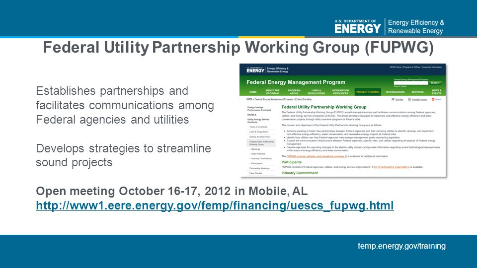 femp.energy.gov/training Establishes partnerships and facilitates communications among Federal agencies and utilities Develops strategies to streamline sound projects Open meeting October 16-17, 2012 in Mobile, AL http://www1.eere.energy.gov/femp/financing/uescs_fupwg.html Federal Utility Partnership Working Group (FUPWG)
