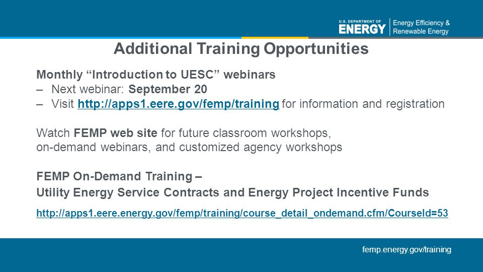 femp.energy.gov/training Monthly Introduction to UESC webinars –Next webinar: September 20 –Visit http://apps1.eere.gov/femp/training for information and registrationhttp://apps1.eere.gov/femp/training Watch FEMP web site for future classroom workshops, on-demand webinars, and customized agency workshops FEMP On-Demand Training – Utility Energy Service Contracts and Energy Project Incentive Funds http://apps1.eere.energy.gov/femp/training/course_detail_ondemand.cfm/Courseld=53 Additional Training Opportunities