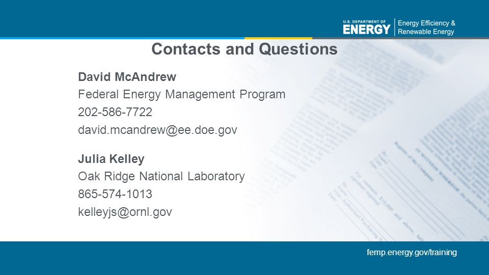 femp.energy.gov/training Contacts and Questions David McAndrew Federal Energy Management Program 202-586-7722 david.mcandrew@ee.doe.gov Julia Kelley O