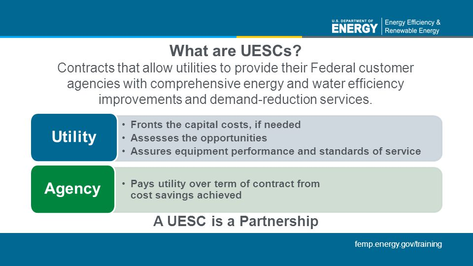 femp.energy.gov/training What are UESCs? Contracts that allow utilities to provide their Federal customer agencies with comprehensive energy and water