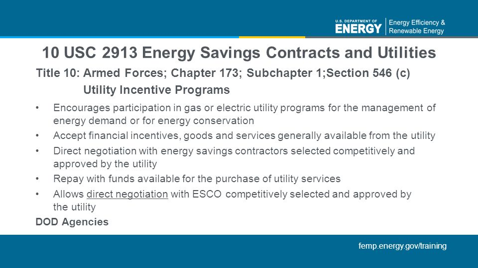 femp.energy.gov/training Title 10: Armed Forces; Chapter 173; Subchapter 1;Section 546 (c) Utility Incentive Programs Encourages participation in gas or electric utility programs for the management of energy demand or for energy conservation Accept financial incentives, goods and services generally available from the utility Direct negotiation with energy savings contractors selected competitively and approved by the utility Repay with funds available for the purchase of utility services Allows direct negotiation with ESCO competitively selected and approved by the utility DOD Agencies 10 USC 2913 Energy Savings Contracts and Utilities
