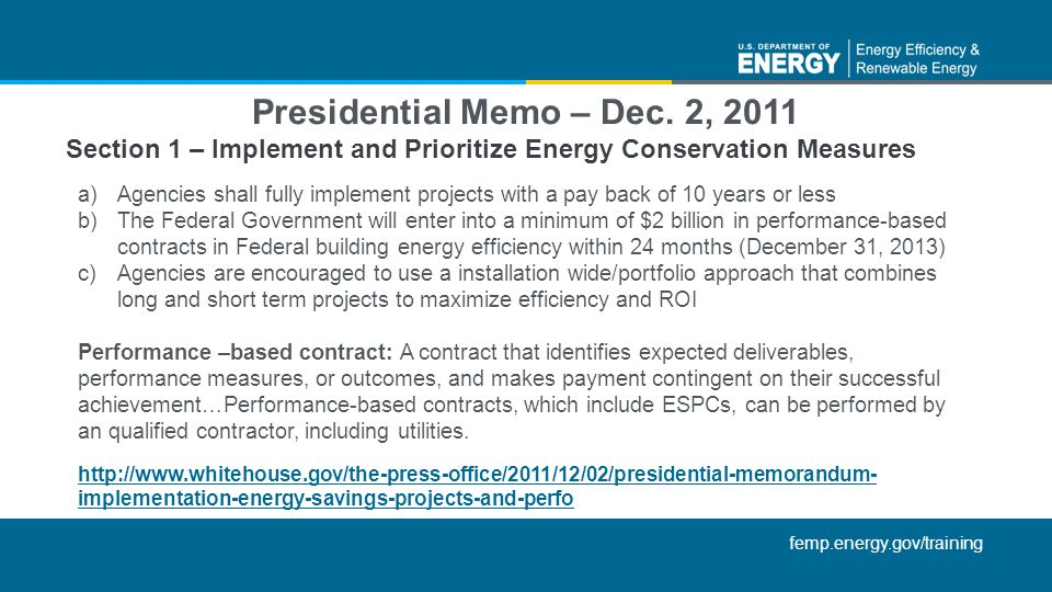 femp.energy.gov/training a)Agencies shall fully implement projects with a pay back of 10 years or less b)The Federal Government will enter into a minimum of $2 billion in performance-based contracts in Federal building energy efficiency within 24 months (December 31, 2013) c)Agencies are encouraged to use a installation wide/portfolio approach that combines long and short term projects to maximize efficiency and ROI Performance –based contract: A contract that identifies expected deliverables, performance measures, or outcomes, and makes payment contingent on their successful achievement…Performance-based contracts, which include ESPCs, can be performed by an qualified contractor, including utilities.