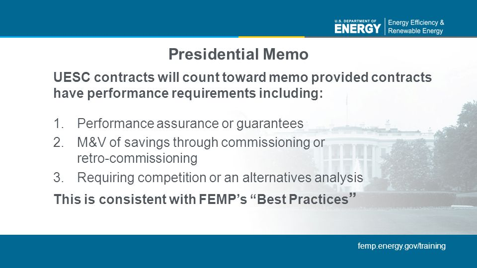 femp.energy.gov/training UESC contracts will count toward memo provided contracts have performance requirements including: 1.Performance assurance or guarantees 2.M&V of savings through commissioning or retro-commissioning 3.Requiring competition or an alternatives analysis This is consistent with FEMPs Best Practices Presidential Memo