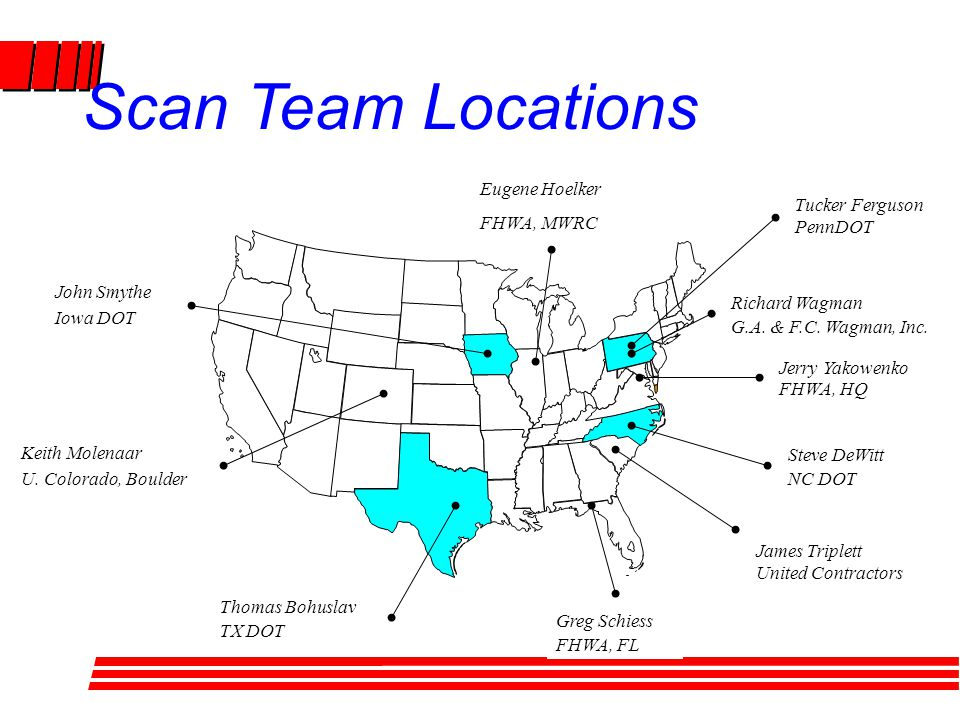 Scan Team Locations Tucker Ferguson PennDOT Thomas Bohuslav TX DOT Greg Schiess FHWA, FL James Triplett United Contractors Steve DeWitt NC DOT Richard Wagman G.A.