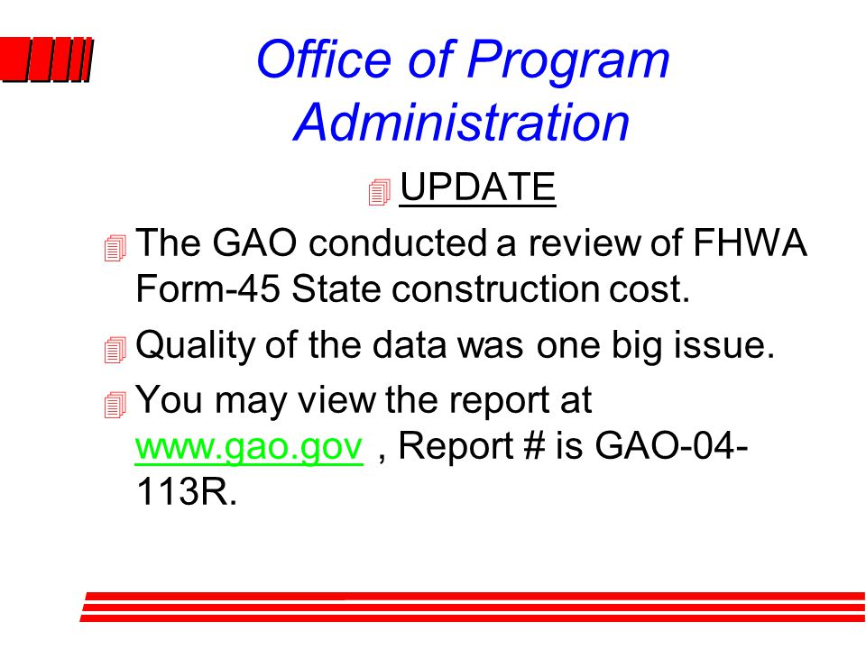 Office of Program Administration 4 UPDATE 4 The GAO conducted a review of FHWA Form-45 State construction cost.