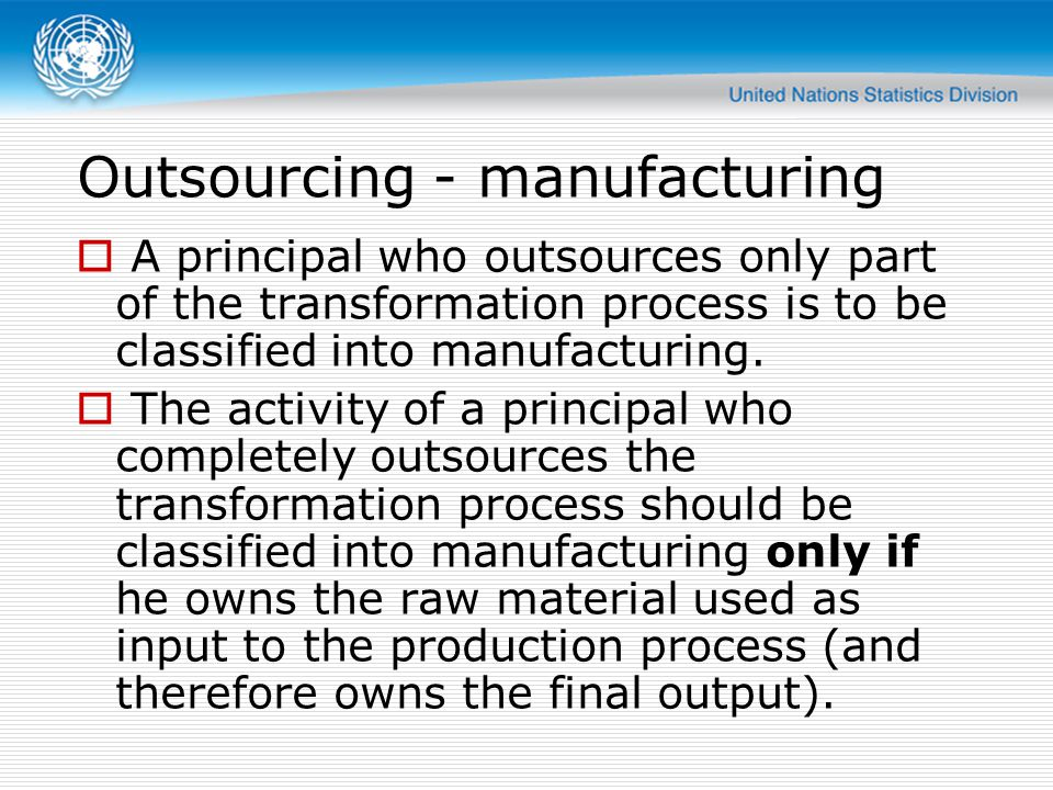 Outsourcing Contractor Principal Wholesale trade Classify in ISIC 4610 Employment Classify in ISIC 7820 or 7830 Other Classify as if contracted activity was carried out for own account Manufacturing Services Classify as if carrying out the complete process itself Partially oursourced Remains classified in manufacturing (ISIC Section C) Completely outsourced Owns input Remains classified in manufacturing (ISIC Section C) Does not own input Classified as wholesale/retail trade (ISIC Section G) Also: outsourcing of labour or support functions does not influence the classification of the principal.