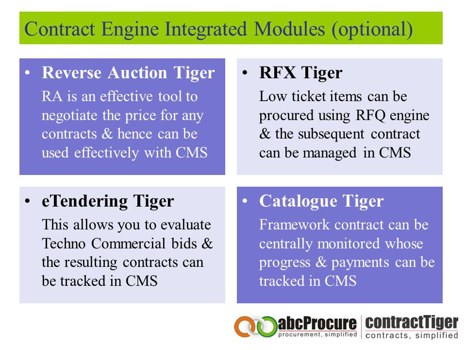 Contract Engine Integrated Modules (optional) Reverse Auction Tiger RA is an effective tool to negotiate the price for any contracts & hence can be used effectively with CMS RFX Tiger Low ticket items can be procured using RFQ engine & the subsequent contract can be managed in CMS eTendering Tiger This allows you to evaluate Techno Commercial bids & the resulting contracts can be tracked in CMS Catalogue Tiger Framework contract can be centrally monitored whose progress & payments can be tracked in CMS