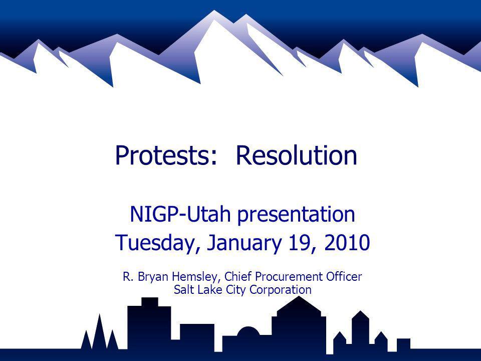 Protests: Resolution NIGP-Utah presentation Tuesday, January 19, 2010 R. Bryan Hemsley, Chief Procurement Officer Salt Lake City Corporation