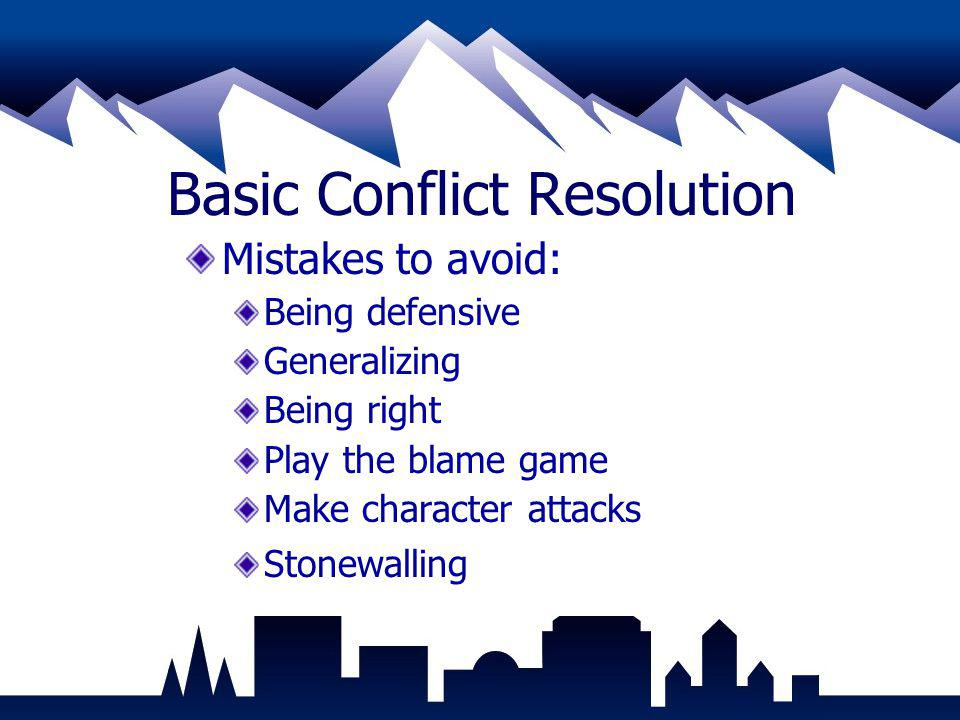 Basic Conflict Resolution Mistakes to avoid: Being defensive Generalizing Being right Play the blame game Make character attacks Stonewalling