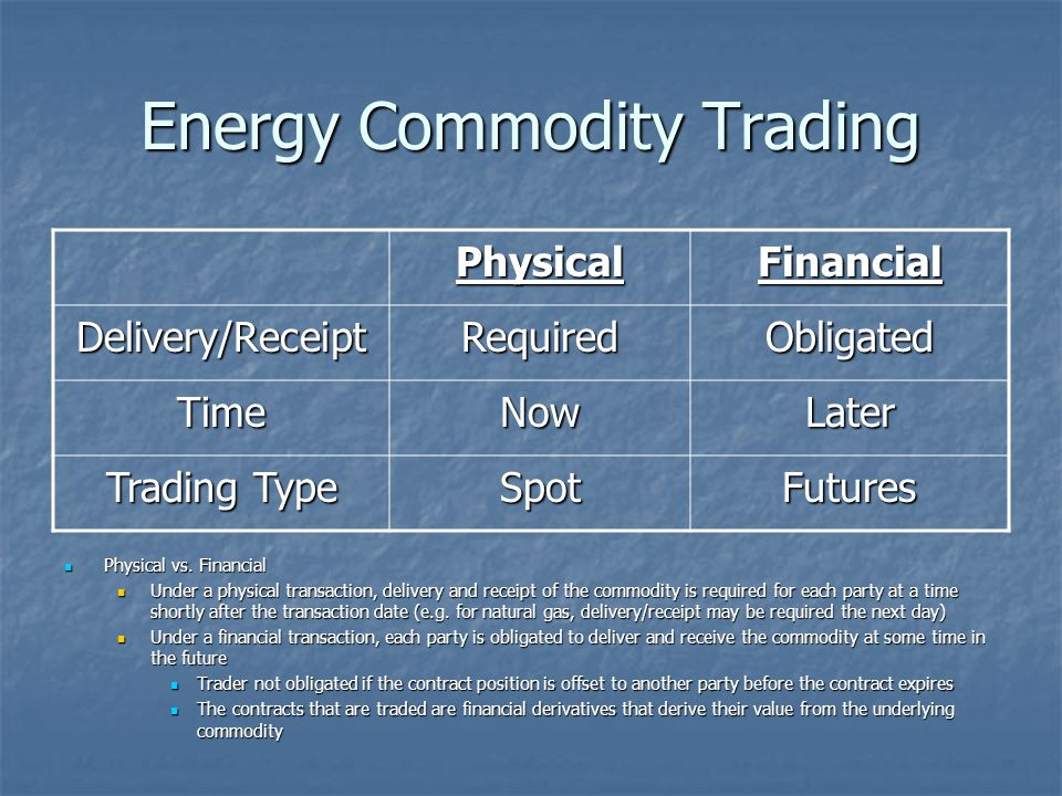 Energy Commodity Trading Physical vs. Financial Physical vs. Financial Under a physical transaction, delivery and receipt of the commodity is required