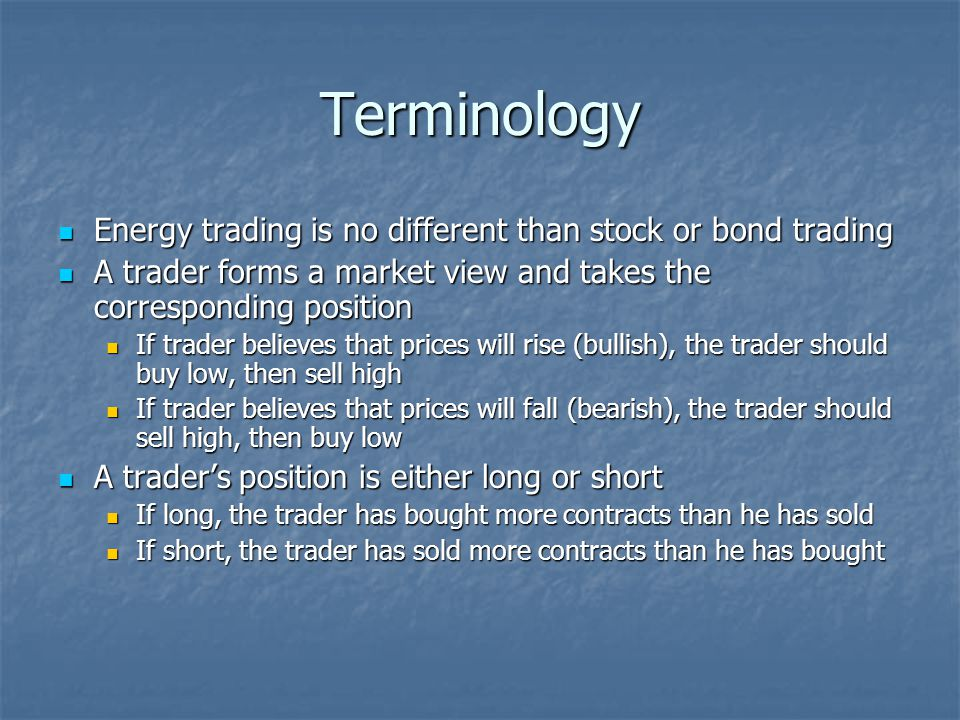 Terminology Energy trading is no different than stock or bond trading Energy trading is no different than stock or bond trading A trader forms a marke