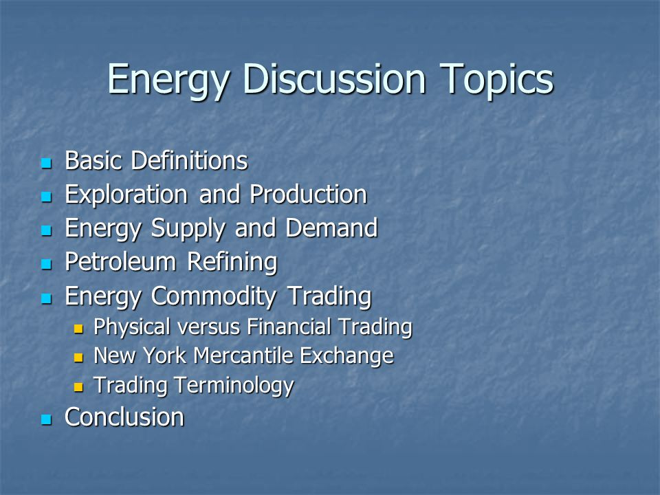 Energy Discussion Topics Basic Definitions Basic Definitions Exploration and Production Exploration and Production Energy Supply and Demand Energy Sup
