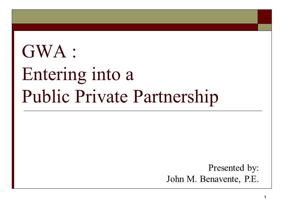 1 GWA : Entering into a Public Private Partnership Presented by: John M. Benavente, P.E.