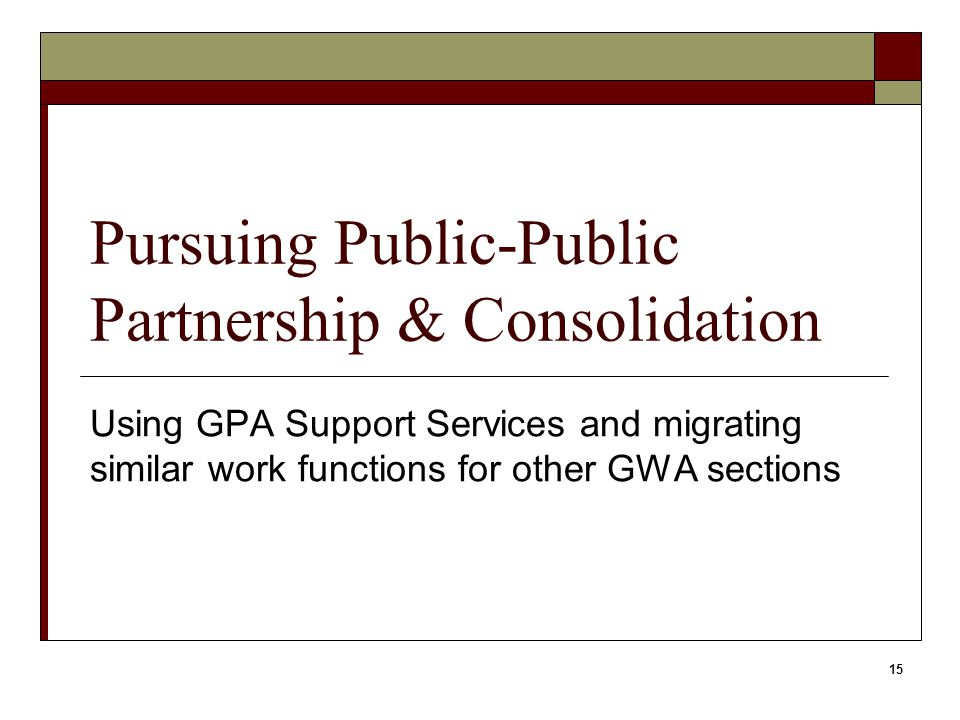 15 Pursuing Public-Public Partnership & Consolidation Using GPA Support Services and migrating similar work functions for other GWA sections