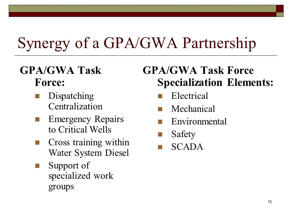 16 Synergy of a GPA/GWA Partnership GPA/GWA Task Force: Dispatching Centralization Emergency Repairs to Critical Wells Cross training within Water System Diesel Support of specialized work groups GPA/GWA Task Force Specialization Elements: Electrical Mechanical Environmental Safety SCADA