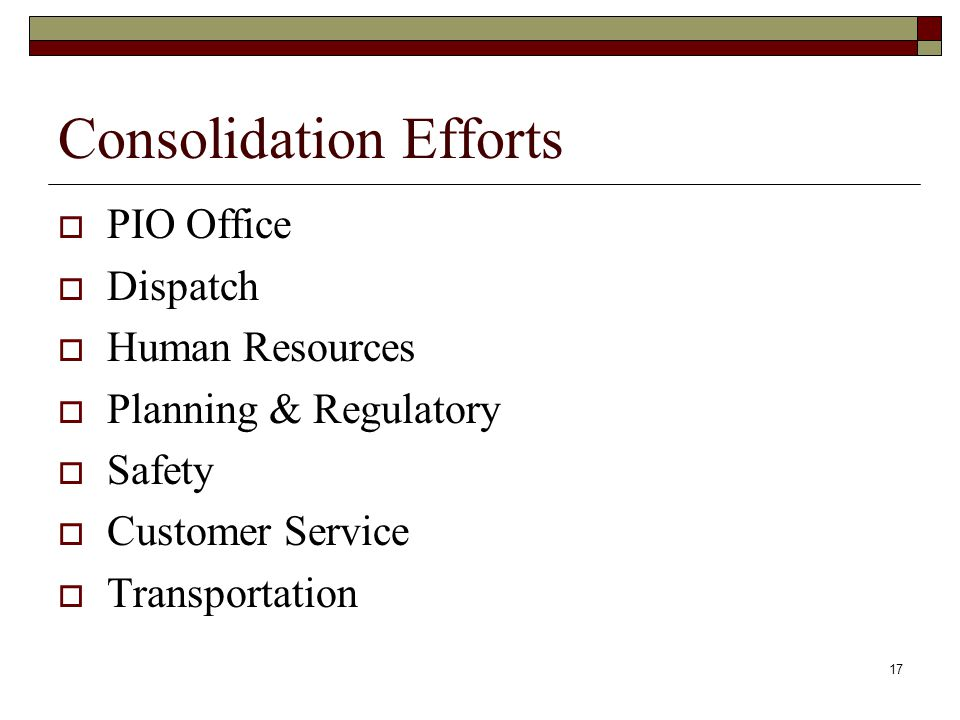 17 Consolidation Efforts PIO Office Dispatch Human Resources Planning & Regulatory Safety Customer Service Transportation