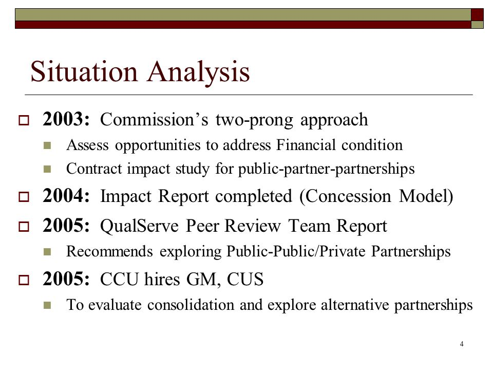 4 2003: Commissions two-prong approach Assess opportunities to address Financial condition Contract impact study for public-partner-partnerships 2004: Impact Report completed (Concession Model) 2005: QualServe Peer Review Team Report Recommends exploring Public-Public/Private Partnerships 2005: CCU hires GM, CUS To evaluate consolidation and explore alternative partnerships Situation Analysis