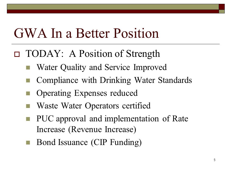 5 GWA In a Better Position TODAY: A Position of Strength Water Quality and Service Improved Compliance with Drinking Water Standards Operating Expenses reduced Waste Water Operators certified PUC approval and implementation of Rate Increase (Revenue Increase) Bond Issuance (CIP Funding)