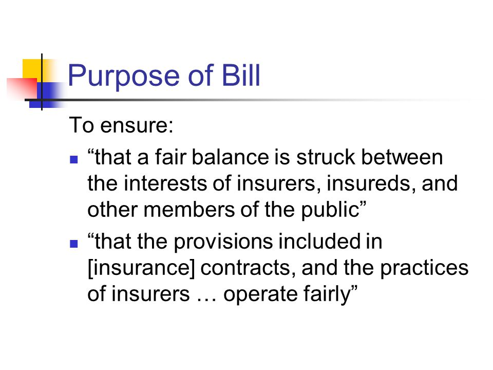 Purpose of Bill To ensure: that a fair balance is struck between the interests of insurers, insureds, and other members of the public that the provisions included in [insurance] contracts, and the practices of insurers … operate fairly