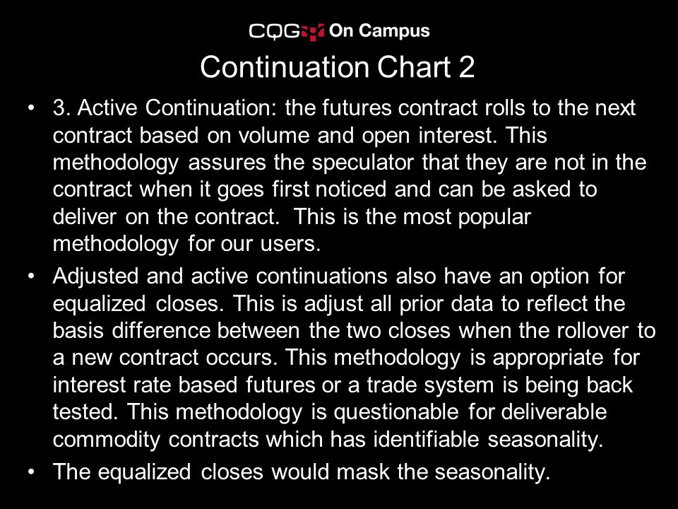 Continuation Chart 2 3. Active Continuation: the futures contract rolls to the next contract based on volume and open interest. This methodology assur