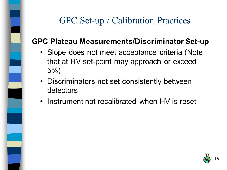 15 GPC Set-up / Calibration Practices GPC Plateau Measurements/Discriminator Set-up Slope does not meet acceptance criteria (Note that at HV set-point may approach or exceed 5%) Discriminators not set consistently between detectors Instrument not recalibrated when HV is reset