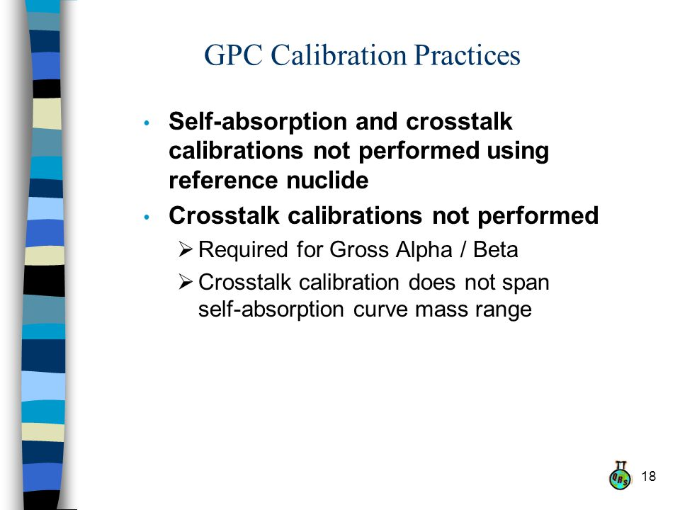 18 GPC Calibration Practices Self-absorption and crosstalk calibrations not performed using reference nuclide Crosstalk calibrations not performed Required for Gross Alpha / Beta Crosstalk calibration does not span self-absorption curve mass range