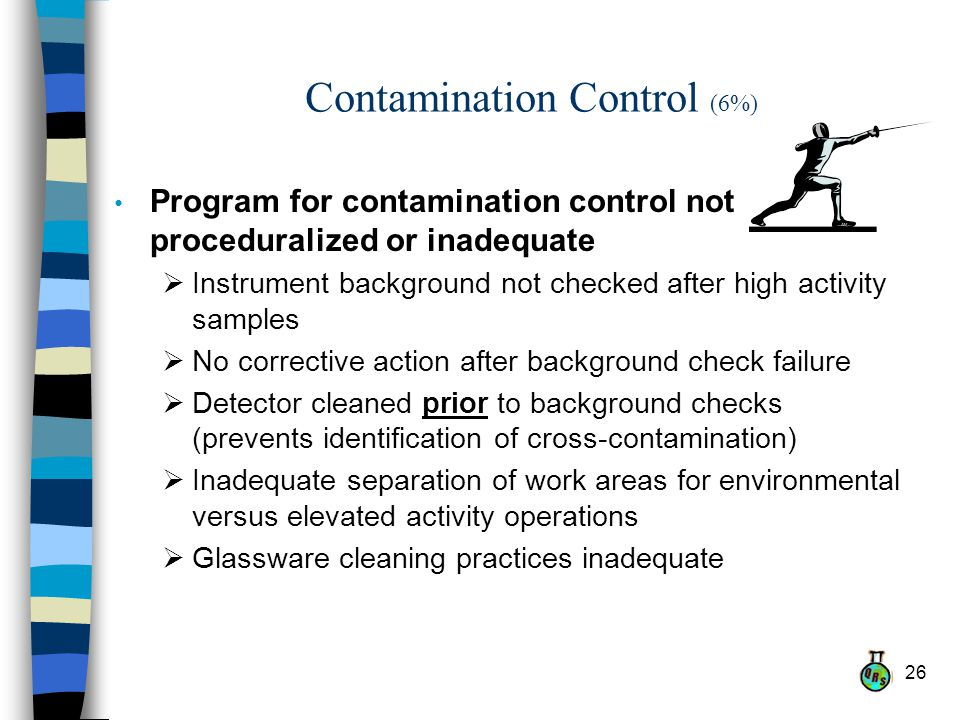 26 Contamination Control (6%) Program for contamination control not proceduralized or inadequate Instrument background not checked after high activity samples No corrective action after background check failure Detector cleaned prior to background checks (prevents identification of cross-contamination) Inadequate separation of work areas for environmental versus elevated activity operations Glassware cleaning practices inadequate