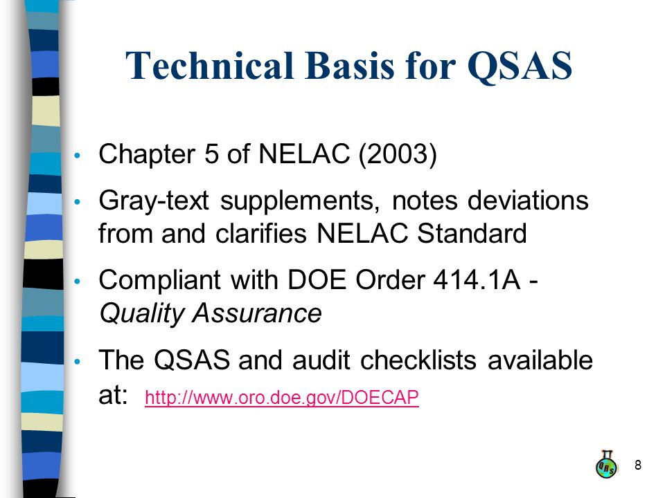 8 Technical Basis for QSAS Chapter 5 of NELAC (2003) Gray-text supplements, notes deviations from and clarifies NELAC Standard Compliant with DOE Order 414.1A - Quality Assurance The QSAS and audit checklists available at: http://www.oro.doe.gov/DOECAP