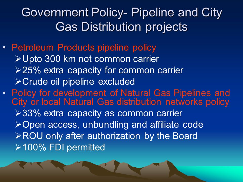 Government Policy- Pipeline and City Gas Distribution projects Petroleum Products pipeline policy Upto 300 km not common carrier 25% extra capacity fo
