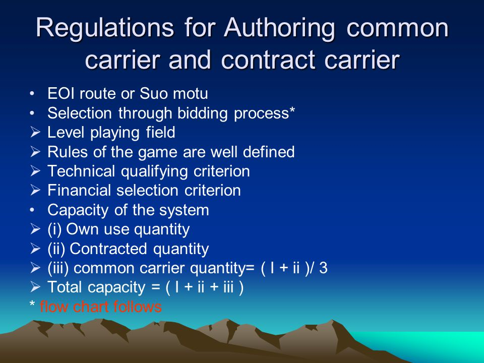 Regulations for Authoring common carrier and contract carrier EOI route or Suo motu Selection through bidding process* Level playing field Rules of the game are well defined Technical qualifying criterion Financial selection criterion Capacity of the system (i) Own use quantity (ii) Contracted quantity (iii) common carrier quantity= ( I + ii )/ 3 Total capacity = ( I + ii + iii ) * flow chart follows