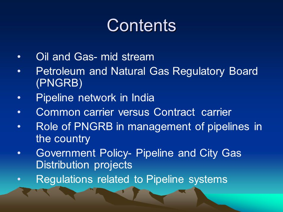 Contents Oil and Gas- mid stream Petroleum and Natural Gas Regulatory Board (PNGRB) Pipeline network in India Common carrier versus Contract carrier R