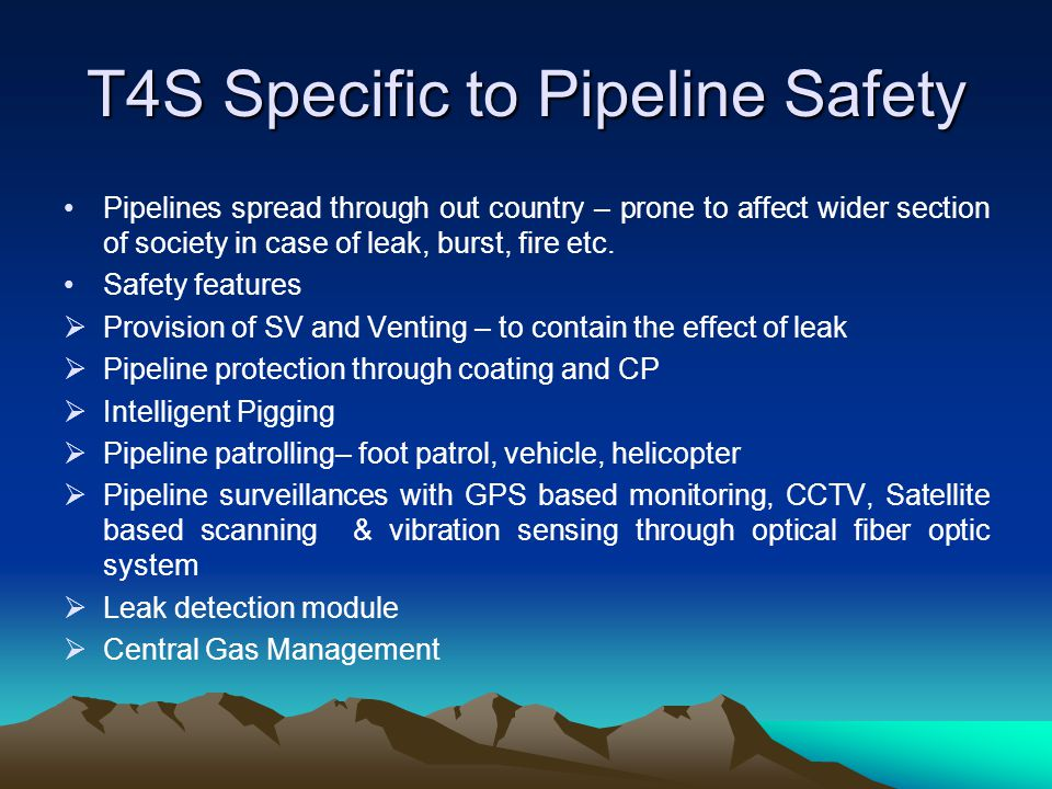 T4S Specific to Pipeline Safety Pipelines spread through out country – prone to affect wider section of society in case of leak, burst, fire etc.