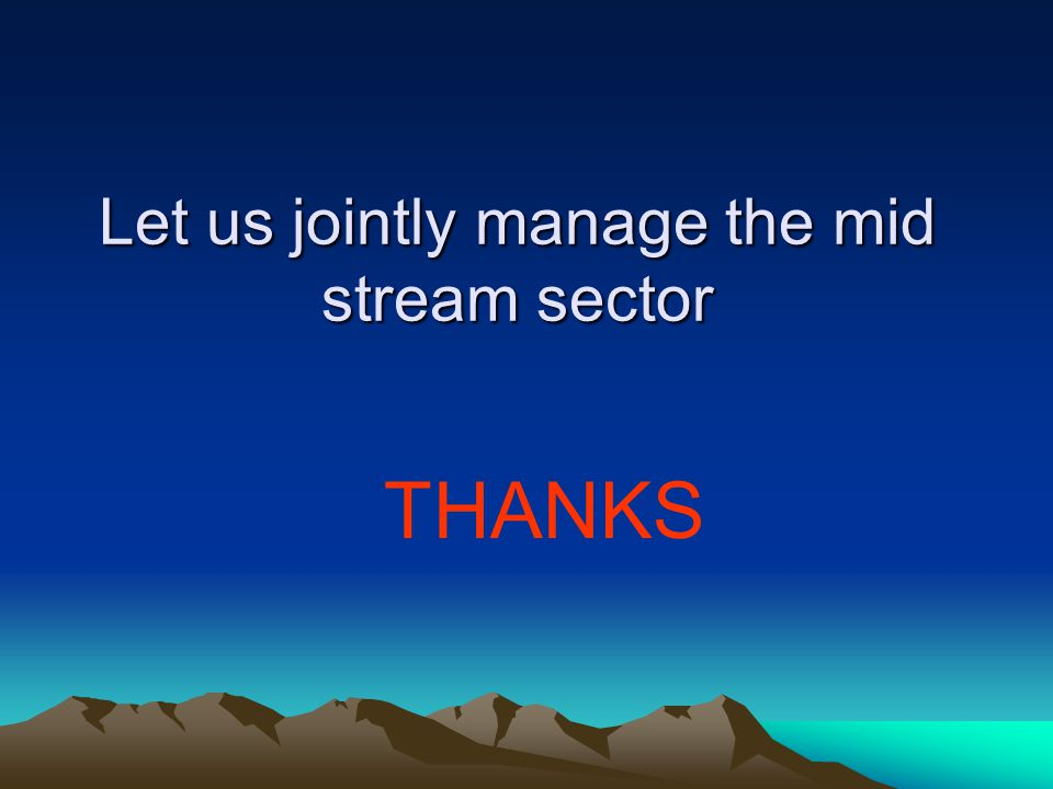 Let us jointly manage the mid stream sector THANKS