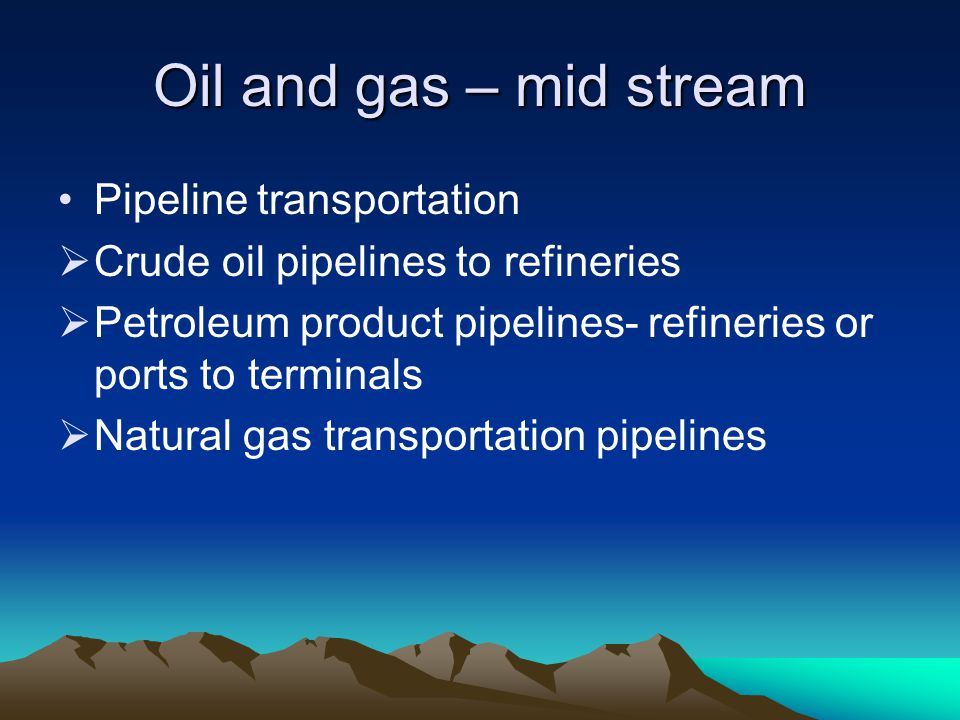 Oil and gas – mid stream Pipeline transportation Crude oil pipelines to refineries Petroleum product pipelines- refineries or ports to terminals Natur