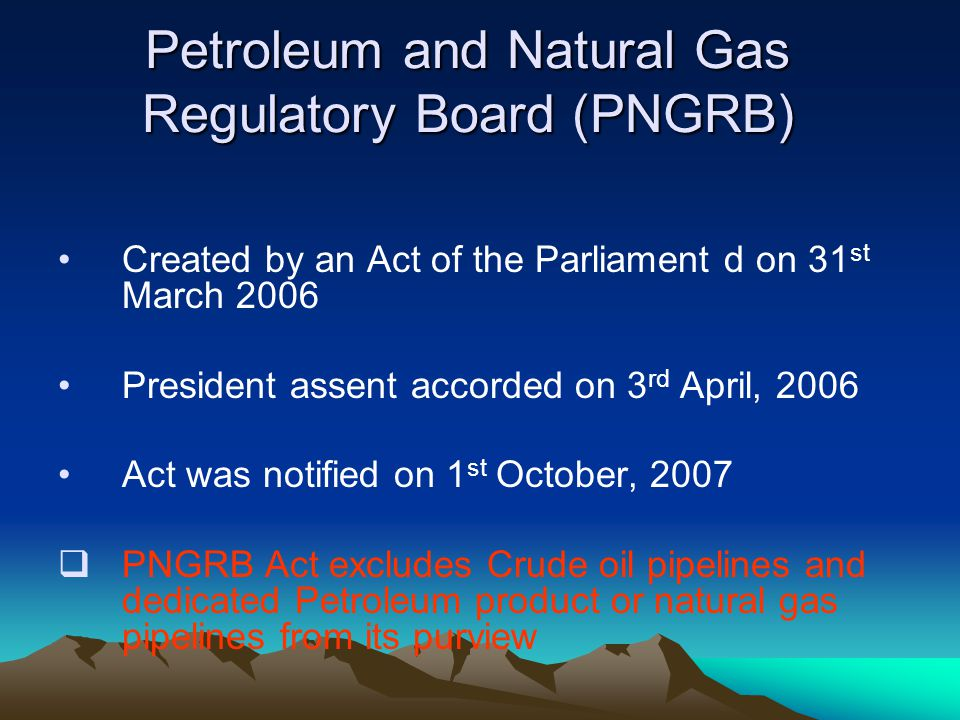 Petroleum and Natural Gas Regulatory Board (PNGRB) Created by an Act of the Parliament d on 31 st March 2006 President assent accorded on 3 rd April,