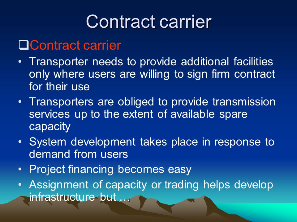 Contract carrier Transporter needs to provide additional facilities only where users are willing to sign firm contract for their use Transporters are obliged to provide transmission services up to the extent of available spare capacity System development takes place in response to demand from users Project financing becomes easy Assignment of capacity or trading helps develop infrastructure but …