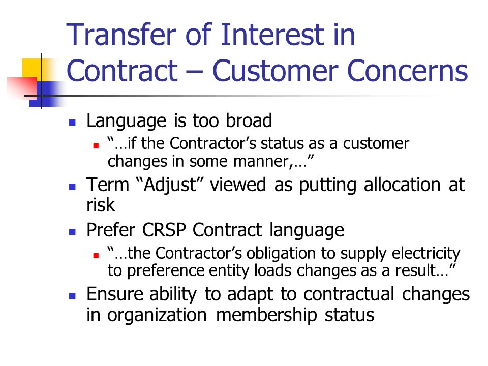 Transfer of Interest in Contract – Customer Concerns Language is too broad …if the Contractors status as a customer changes in some manner,… Term Adjust viewed as putting allocation at risk Prefer CRSP Contract language …the Contractors obligation to supply electricity to preference entity loads changes as a result… Ensure ability to adapt to contractual changes in organization membership status