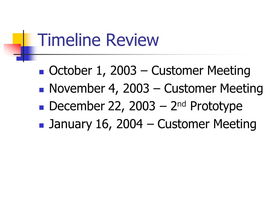 Timeline Review October 1, 2003 – Customer Meeting November 4, 2003 – Customer Meeting December 22, 2003 – 2 nd Prototype January 16, 2004 – Customer Meeting