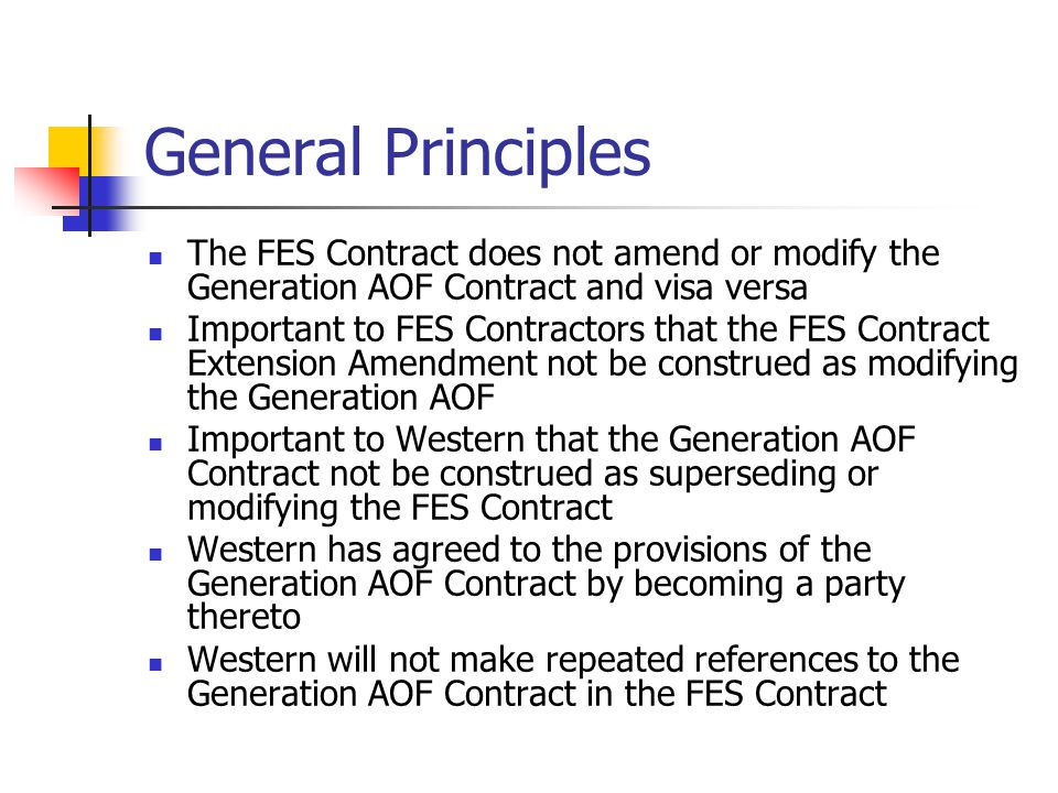 General Principles The FES Contract does not amend or modify the Generation AOF Contract and visa versa Important to FES Contractors that the FES Contract Extension Amendment not be construed as modifying the Generation AOF Important to Western that the Generation AOF Contract not be construed as superseding or modifying the FES Contract Western has agreed to the provisions of the Generation AOF Contract by becoming a party thereto Western will not make repeated references to the Generation AOF Contract in the FES Contract
