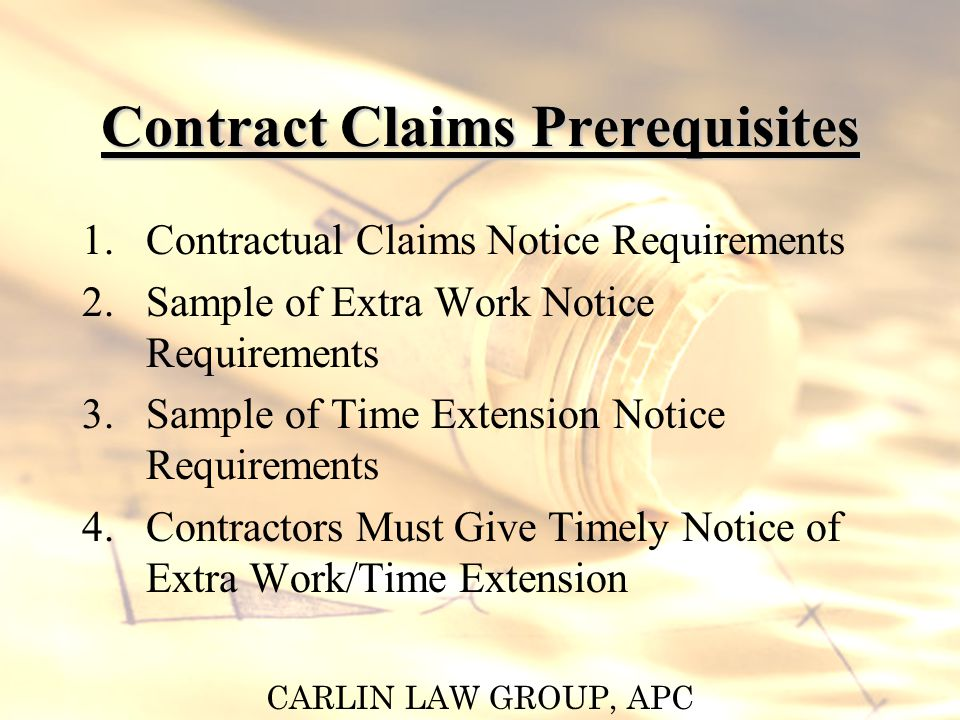CARLIN LAW GROUP, APC Contractual Claims Notice Prerequisites Provide written notice of claims for additional compensation or time –Must be within a specified period of time from which the event occurred Failure to provide notice of claims as specified in the contract can prevent recovery of additional compensation or time
