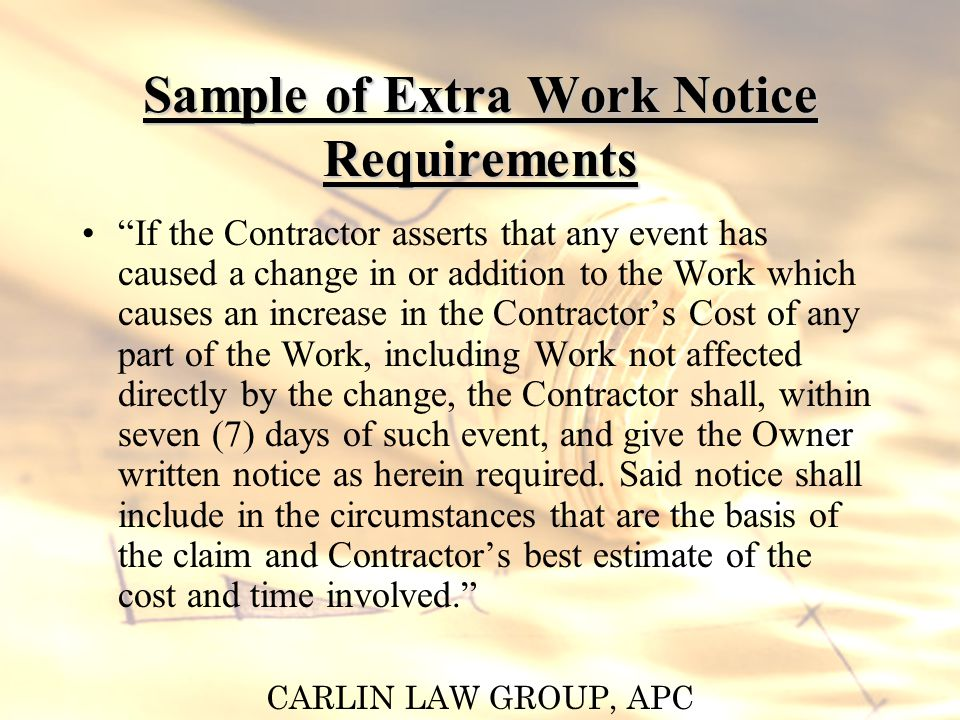CARLIN LAW GROUP, APC Sample of Time Extension Notice Requirement If the Contractor is delayed at any time in the progress of the Work by an act or neglect of the Owner, architect or a separate contractor employed by any of them, or by change orders in the Work, by labor disputes, fire, unusual delays and deliveries, unavoidable casualties or other causes beyond Contractors control, or by other causes for which a delay might be justified, then the time for performance will be extended for a period of time equivalent to that required to compensate for the delay.