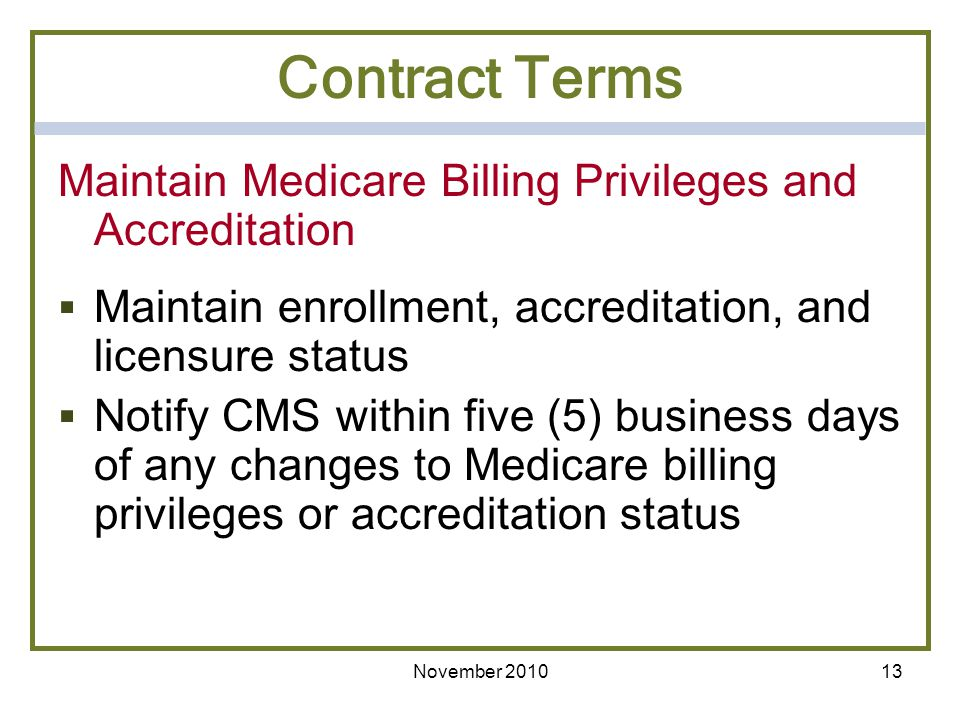 Maintain Medicare Billing Privileges and Accreditation Maintain enrollment, accreditation, and licensure status Notify CMS within five (5) business da