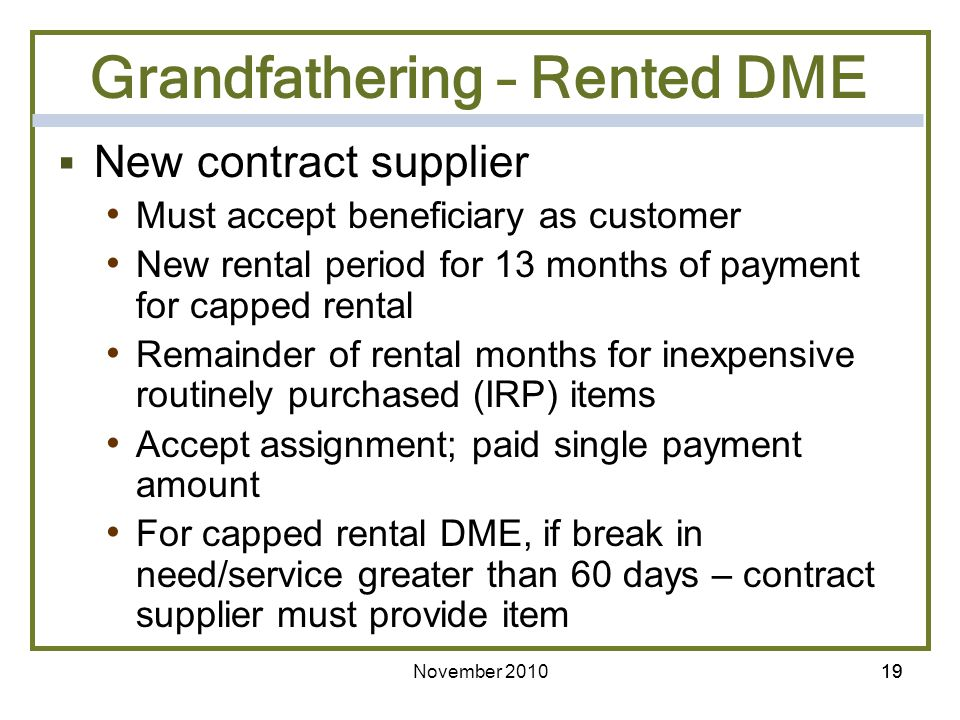 November 201019 Grandfathering – Rented DME New contract supplier Must accept beneficiary as customer New rental period for 13 months of payment for c