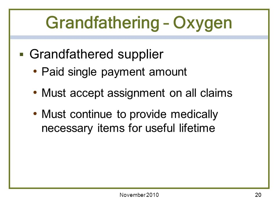 20 Grandfathering – Oxygen Grandfathered supplier Paid single payment amount Must accept assignment on all claims Must continue to provide medically n