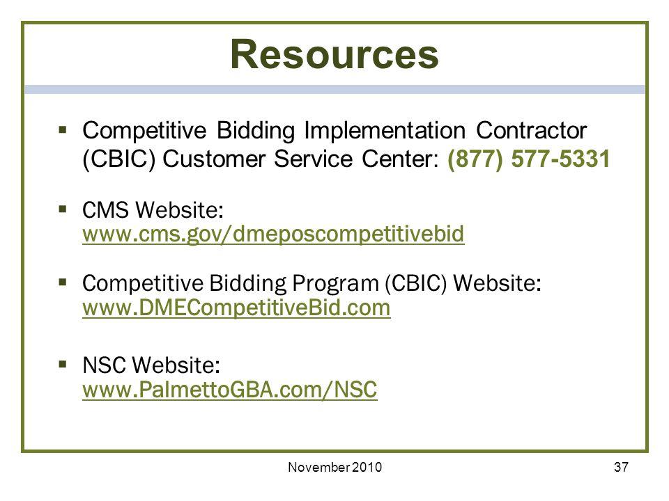 November 201037 Resources Competitive Bidding Implementation Contractor (CBIC) Customer Service Center: (877) 577-5331 CMS Website: www.cms.gov/dmeposcompetitivebid Competitive Bidding Program (CBIC) Website: www.DMECompetitiveBid.com NSC Website: www.PalmettoGBA.com/NSC