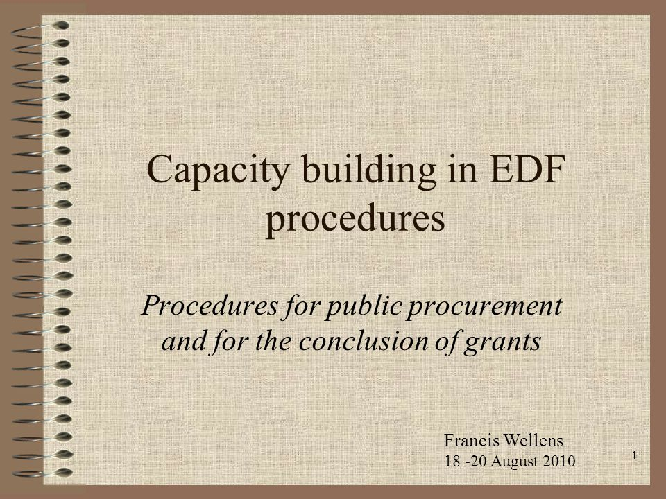 1 Capacity building in EDF procedures Procedures for public procurement and for the conclusion of grants Francis Wellens 18 -20 August 2010