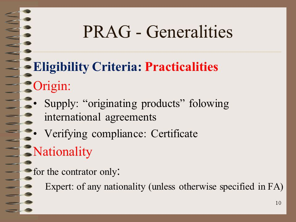 PRAG - Generalities Eligibility Criteria: Practicalities Origin: Supply: originating products folowing international agreements Verifying compliance: Certificate Nationality for the contrator only : Expert: of any nationality (unless otherwise specified in FA) 10