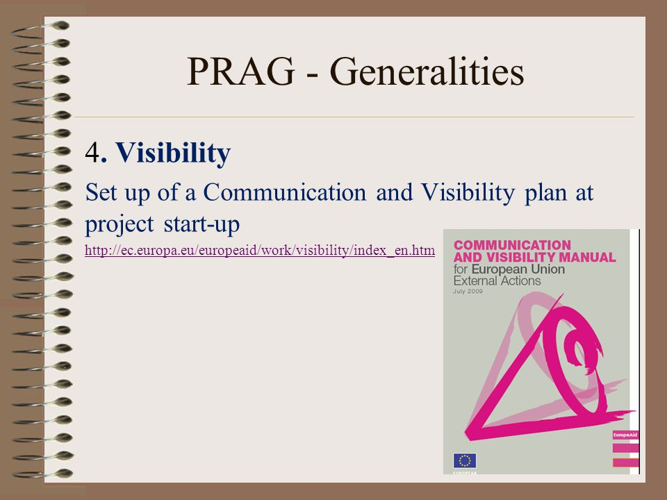 4. Visibility Set up of a Communication and Visibility plan at project start-up http://ec.europa.eu/europeaid/work/visibility/index_en.htm 15 PRAG - G