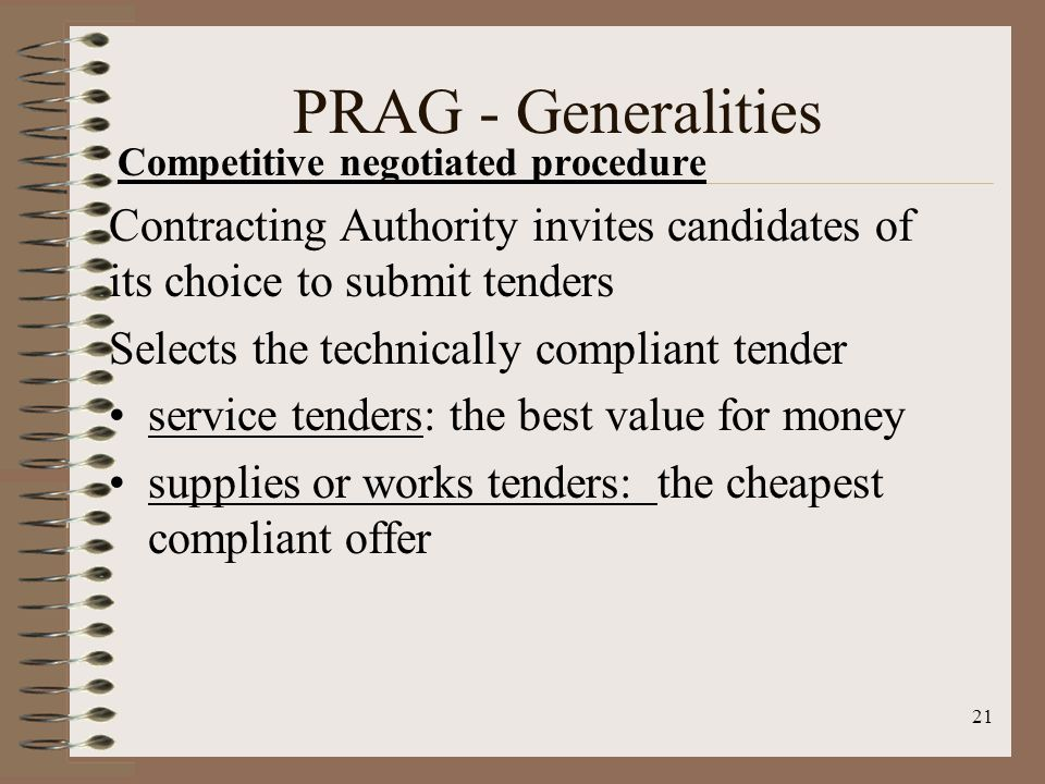 Competitive negotiated procedure Contracting Authority invites candidates of its choice to submit tenders Selects the technically compliant tender service tenders: the best value for money supplies or works tenders: the cheapest compliant offer 21 PRAG - Generalities